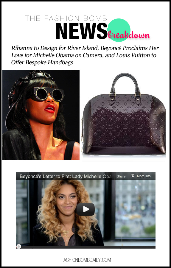 The Fashion Bomb News Break Down-716-Rihanna to Design for River Island, Beyoncé Proclaims Her Love for Michelle Obama on Camera, and Louis Vuitton to Offer Bespoke Handbags